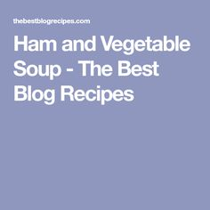 Ham and Vegetable Soup - The Best Blog Recipes