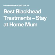 Best Blackhead Treatments – Stay at Home Mum