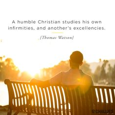 """A humble Christian studies his own infirmities, and another's excellencies."" (Thomas Watson)"
