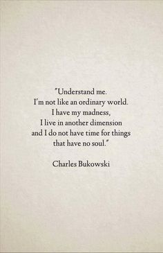 Understand me. I'm not like an ordinary world. I have my madness, I live in…