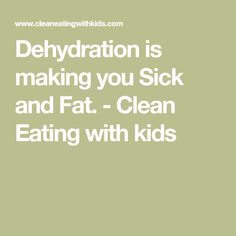 Dehydration is making you Sick and Fat. - Clean Eating with kids