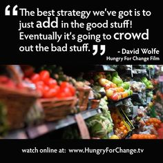 The best strategy we've got is to just add in the good stuff! Eventually it's going to crowd out the bad stuff.     -David Wolfe