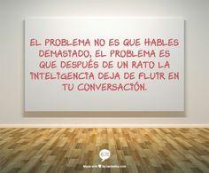 El problema no es que hables demasiado, el problema es que después de un rato la inteligencia deja de fluir en tu conversación.