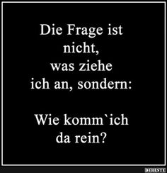 Die Frage ist nicht, was ziehe ich an, sondern. The question is not, what do I wear, but . Really Funny, Picture Quotes, Puns, Sarcasm, Wise Words, Decir No, Quotations, Haha, Funny Pictures