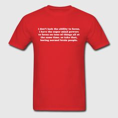 I don't lack the ability to focus i have the super mind powers to focus on tons of things all at the same time so take that boring normal brain people. Funny ADHD saying quote. ADD humor. SQUIRREL! - t-shirt