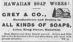 """Soap Ad  Text: """"Hawaiian Soap Works! Grey & Co., Manufacturers and Dealers in all kinds of soaps,  Leleo, King Street, Honolulu.  Beef, Mutton and Goal Tallow wanted. Orders and Bills left at Ira Richardson's Boot and Shoe Store, will meet with prompt attention.""""  The Hawaiian gazette., April 24, 1878, Image 1 http://chroniclingamerica.loc.gov/lccn/sn83025121/1878-04-24/ed-1/seq-1/"""