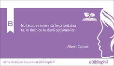 """""""Nu lăsa pe nimeni să fie prioritatea ta, în timp ce tu devii opţiunea lor."""" Albert Camus"""