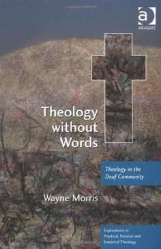Theology Without Words: Theology in the Deaf Community (Explorations in Practical, Pastoral & Empirical Theology) (Explorations in Practical, Pastoral and Empirical Theology) by Wayne Morris. $27.26. Author: Wayne Morris. 208 pages. Publisher: Ashgate Publishing Limited (August 15, 2008)