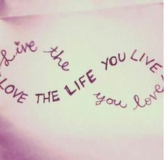 live the life you love =love the life you live...want this on my foot!