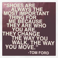"""""""shoes are important. I have a passionate love affair with shoes"""" - Tom Ford Tom Ford Quotes, Quotes To Live By, Me Quotes, Style Quotes, Girly Quotes, Quotable Quotes, Famous Quotes, Qoutes, Fashion Mode"""