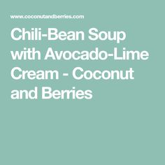 Chili-Bean Soup with Avocado-Lime Cream - Coconut and Berries