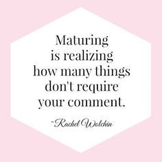 'Maturing is realizing how many things don't require your comment.' Rachel Walchin...commenting on everything does NOT make you mature!