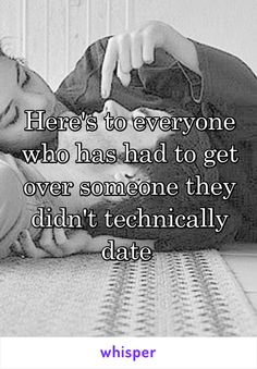 Here's to everyone who has had to get over someone they didn't technically date