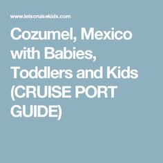 Cozumel, Mexico with Babies, Toddlers and Kids (CRUISE PORT GUIDE)