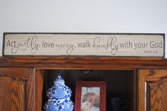 Micah 6:8 Act justly, love mercy and walk humbly with your God    This is shown in an antiqued cream background with a dark walnut stained edge