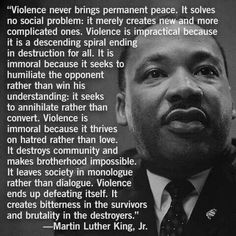 Violence never brings permanent peace...... Martin Luther King, Jr.