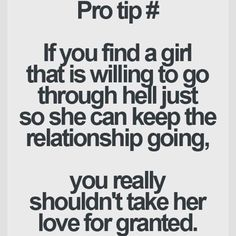 Pro Tip: If you find a girl that is willing to go through hell just so she can keep the relationship going, you really shouldn't take her love for granted.