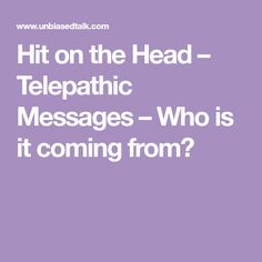 Hit on the Head – Telepathic Messages – Who is it coming from?