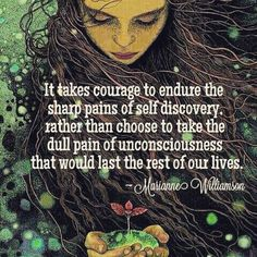 it takes courage to endure the sharp pains of self discovery rather than choose to take the dull pain of unconsciousness that would last the rest of our lives