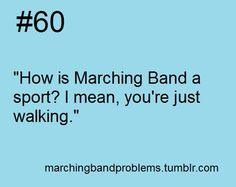 Okay, come to band camp with me sometime and say that again. Oh, and don't forget to memorize all your music. (;