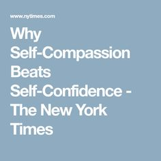 Why Self-Compassion Beats Self-Confidence - The New York Times