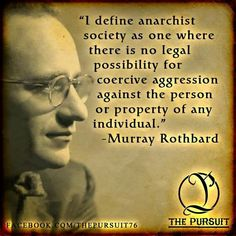 I define anarchist society as one where there in no legal possibility for coercive aggression against the person or property of any individual. - Murray Rothbard
