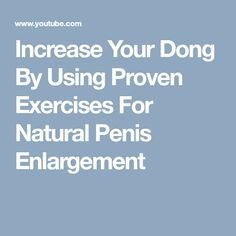 Increase Your Dong By Using Proven Exercises For Natural Penis Enlargement
