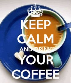 KEEP CALM AND DRINK YOUR COFFEE