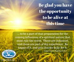 Be glad you have the opportunity to be alive at this time, and to be a part of that preparation for the coming influences of a spiritual nature that must rule the world.  These are indicated, and these are part of thy experience.  Be happy of it, and give thanks daily for it. Edgar Cayce Reading 2376-3