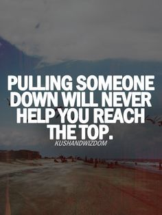 This is one of my favorites because no matter how much you bully you will never reach the top. It will only bring yourself down too.