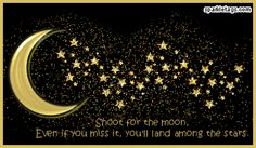 Shoot for the moon....Even if you miss it, you'll land among the stars.