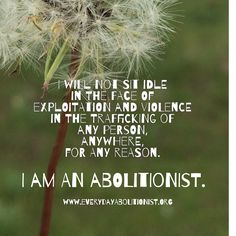 I will not sit idle in the face of Exploitation and violence in the trafficking of any person, anywhere, for any reason. I am an Abolitionist. EverydayAbolitionist.org