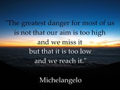 "excellence ""The greatest dange for most of us is not that our aim is too high and we miss it, but that it is too low and we reach it.""  Michelangelo  #quotations"