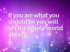 """""""If you are what you should be you will set the whole world ablaze.""""  ~ St. Catherine of Siena"""