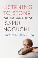 Listening to Stone: The Art and Life of Isamu Noguchi by Hayden Herrera