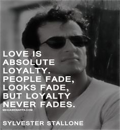 Love is absolute loyalty. People fade, looks fade, but loyalty never fades. ~Sylvester Stallone