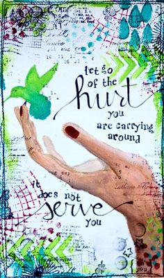 let go of the hurt you are carrying around  it does not serve you