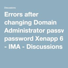 Errors after changing Domain Administrator password Xenapp 6 - IMA - Discussions