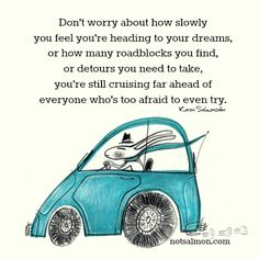 Don't worry about how slowly you feel you're heading to your dreams, or how many roadblocks you find, or detours you need to take, you're still cruising far ahead of everyone who's too afraid to even try ☼ Karen Salmansohn Motivational Quotes, Funny Quotes, Inspirational Quotes, Quotable Quotes, Great Quotes, Quotes To Live By, Awesome Quotes, Daily Quotes, Karen Salmansohn
