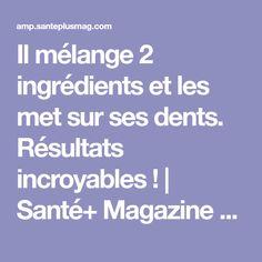 Il mélange 2 ingrédients et les met sur ses dents. Résultats incroyables !   Santé+ Magazine - Le magazine de la santé naturelle