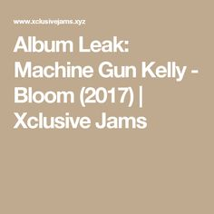 Album Leak: Machine Gun Kelly - Bloom (2017) | Xclusive Jams