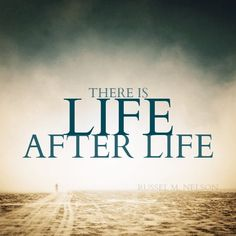 There is life after life. - Russel M. Nelson