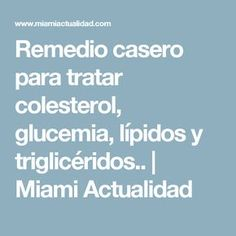 Remedio casero para tratar colesterol, glucemia, lípidos y triglicéridos.. | Miami Actualidad