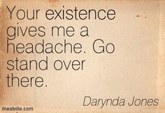 Your existence gives me a headache. Go stand over there. - Fourth Grave Beneath My Feet: Charley Davidson, Book 4 by Darynda Jones