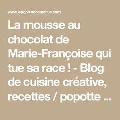 La mousse au chocolat de Marie-Françoise qui tue sa race ! - Blog de cuisine créative, recettes / popotte de Manue