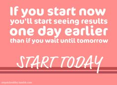 if you start now you'll start seeing results one day earlier than if you wait until tomorrow. start today