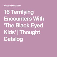 16 Terrifying Encounters With 'The Black Eyed Kids' | Thought Catalog