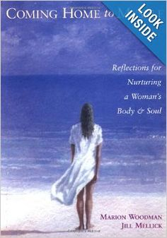 Coming Home to Myself: Reflections for Nurturing a Woman's Body and Soul: Marion Woodman, Jill Mellick. Pinned by Annie Wright, MA, MFTi. Visit me for many more resources at www.annie-wright.com.