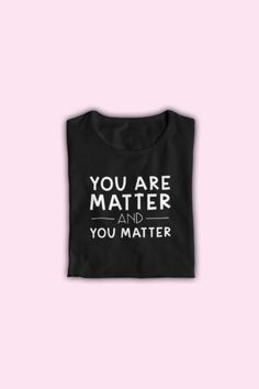 Funny Science Teacher T-Shirt – You are Matter and You Matter – Casual Friday Teacher Tees