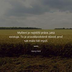 Myšlení je nejtěžší práce, jaká existuje. To je pravděpodobně důvod, proč tak málo lidí myslí. - Henry Ford #pravda #lidé Sigmund Freud, Henry Ford, True Stories, Motivational Quotes, Mindfulness, Humor, Words, Happy, Inspiration